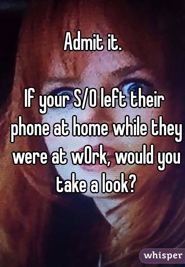 Admit it.   If your S/O left their phone at home while they were at wOrk, would you take a look?