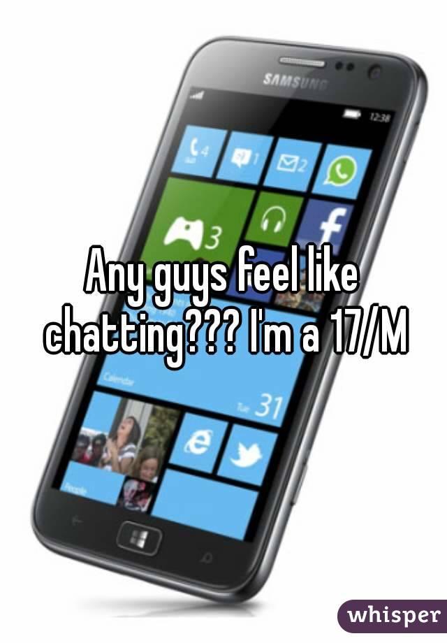 Any guys feel like chatting??? I'm a 17/M