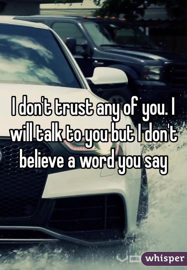 I don't trust any of you. I will talk to you but I don't believe a word you say