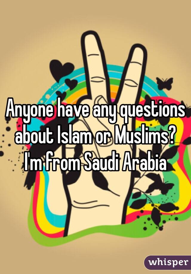 Anyone have any questions about Islam or Muslims? I'm from Saudi Arabia