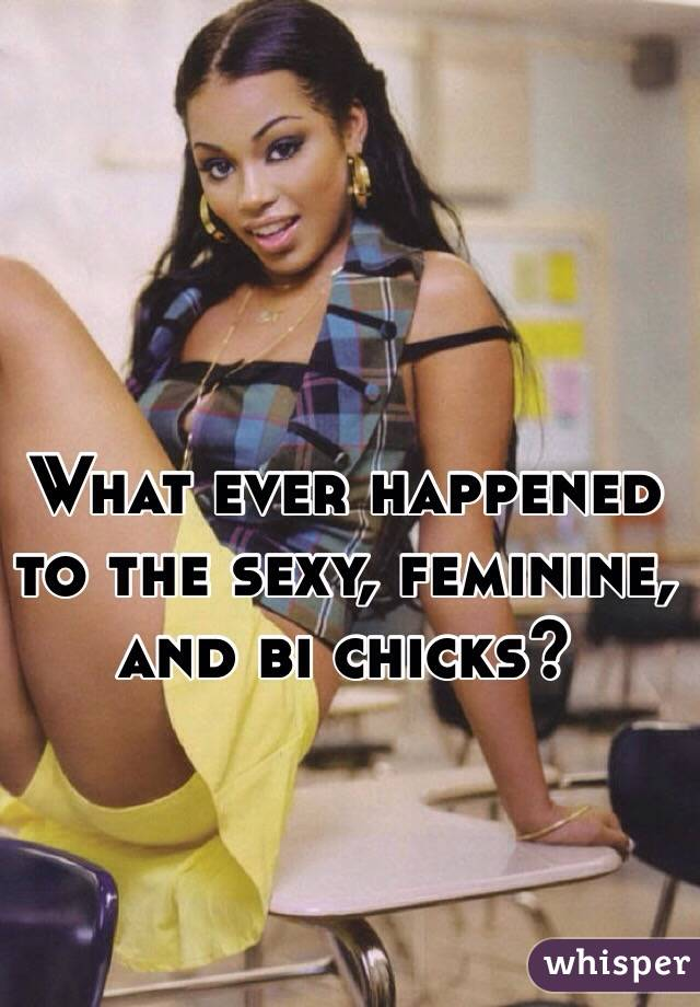 What ever happened to the sexy, feminine, and bi chicks?