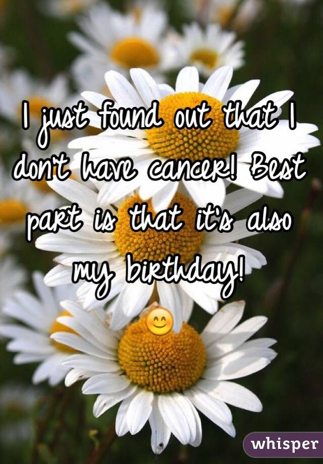 I just found out that I don't have cancer! Best part is that it's also my birthday! 😊