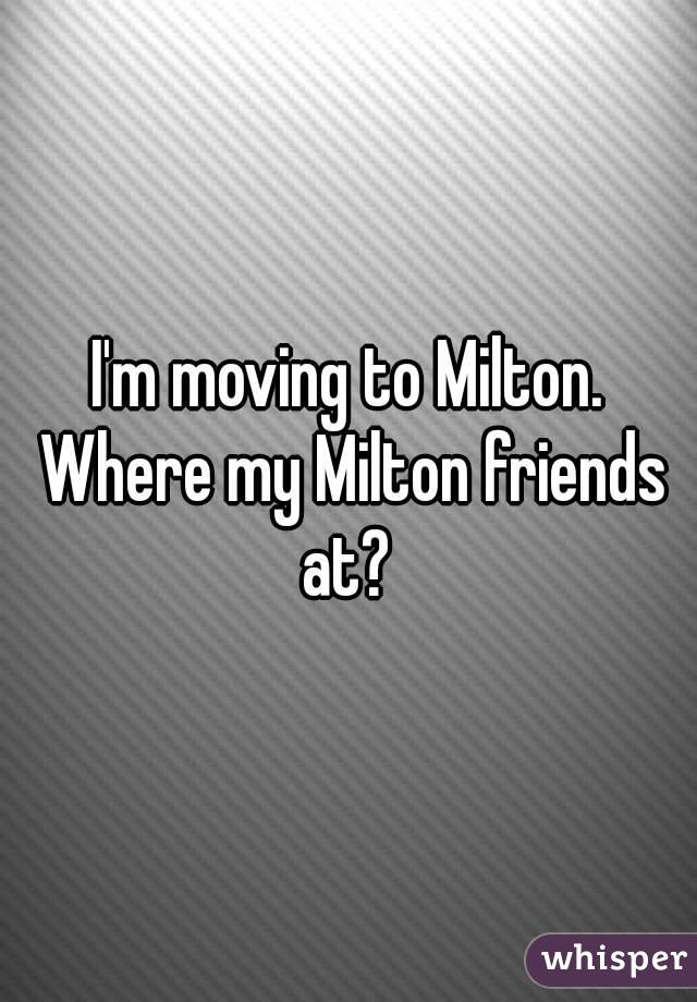 I'm moving to Milton. Where my Milton friends at?