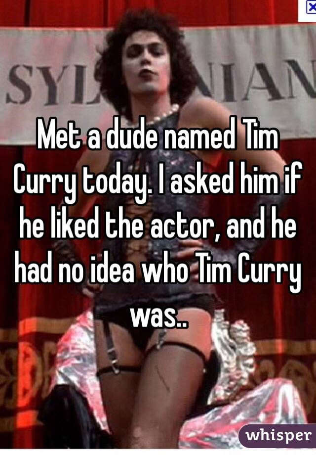 Met a dude named Tim Curry today. I asked him if he liked the actor, and he had no idea who Tim Curry was..