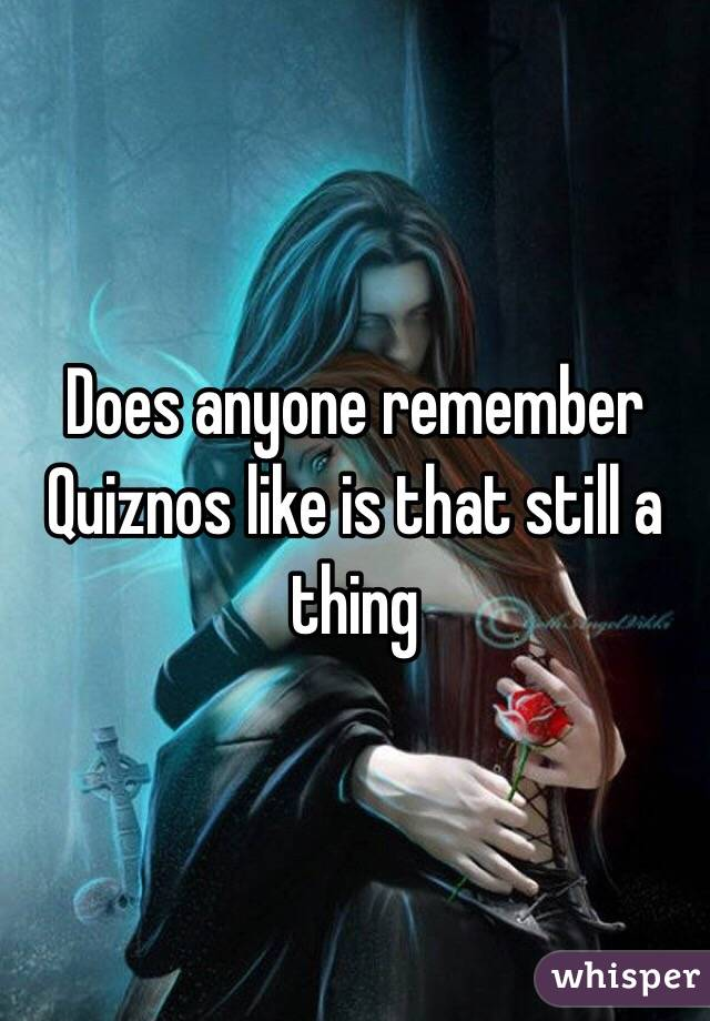 Does anyone remember Quiznos like is that still a thing