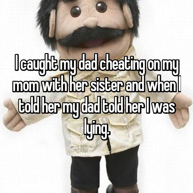 I caught my dad cheating on my mom with her sister and when I told her my dad told her I was lying.