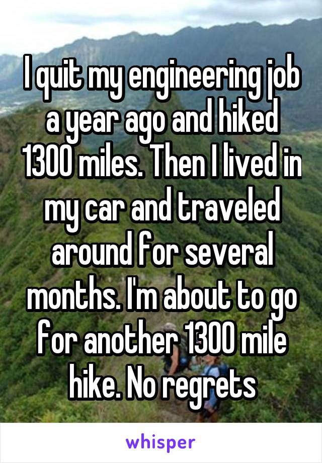I quit my engineering job a year ago and hiked 1300 miles. Then I lived in my car and traveled around for several months. I'm about to go for another 1300 mile hike. No regrets