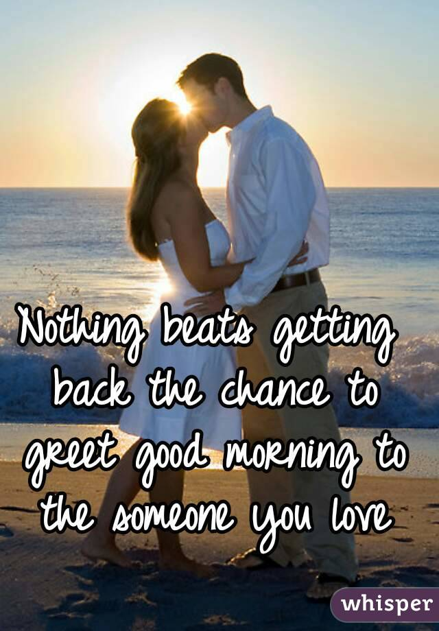 Nothing beats getting back the chance to greet good morning to the nothing beats getting back the chance to greet good morning to the someone you love m4hsunfo