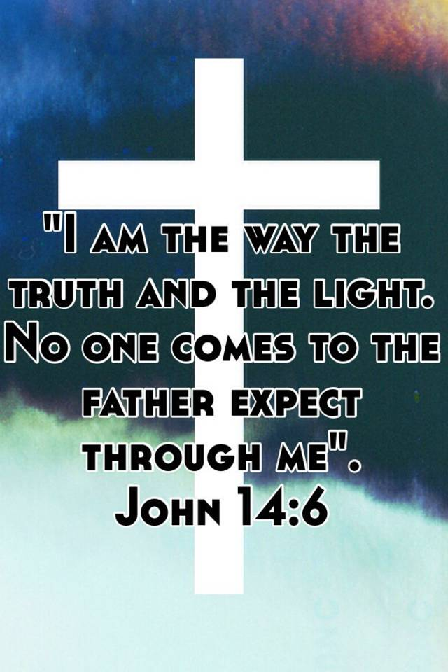 Exceptional I Am The Way The Truth And The Light. No One Comes To The Father ...