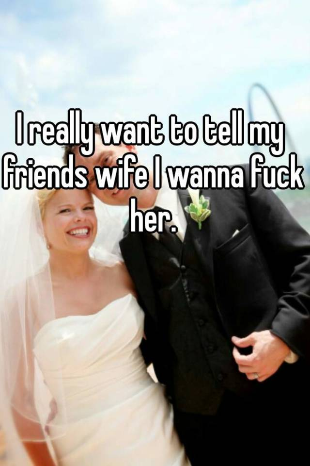 I want to fuck my friends wife