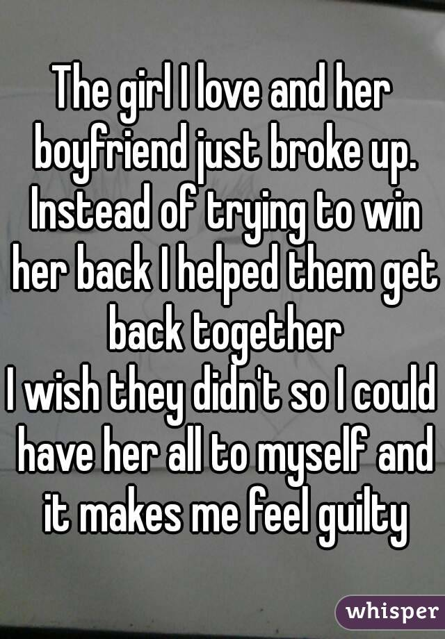 The girl I love and her boyfriend just broke up  Instead of