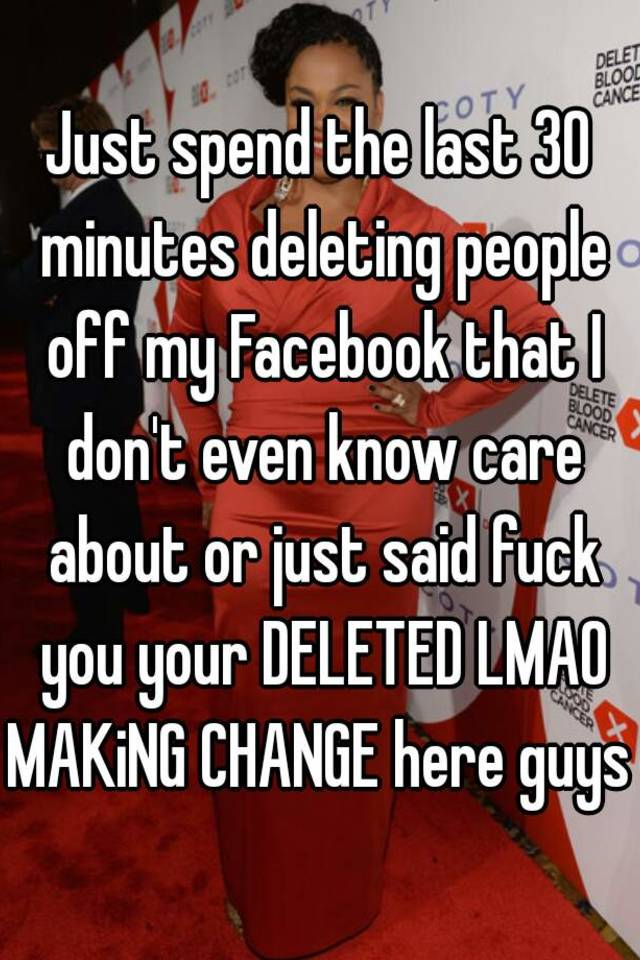 just spend the last 30 minutes deleting people off my facebook that