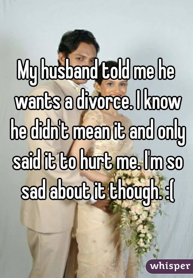 Me Wants Should Husband What Do To I My Divorce