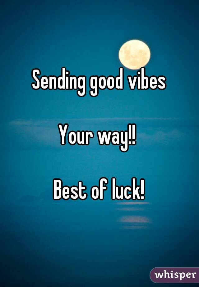 Sending good vibes  Your way!!   Best of luck!
