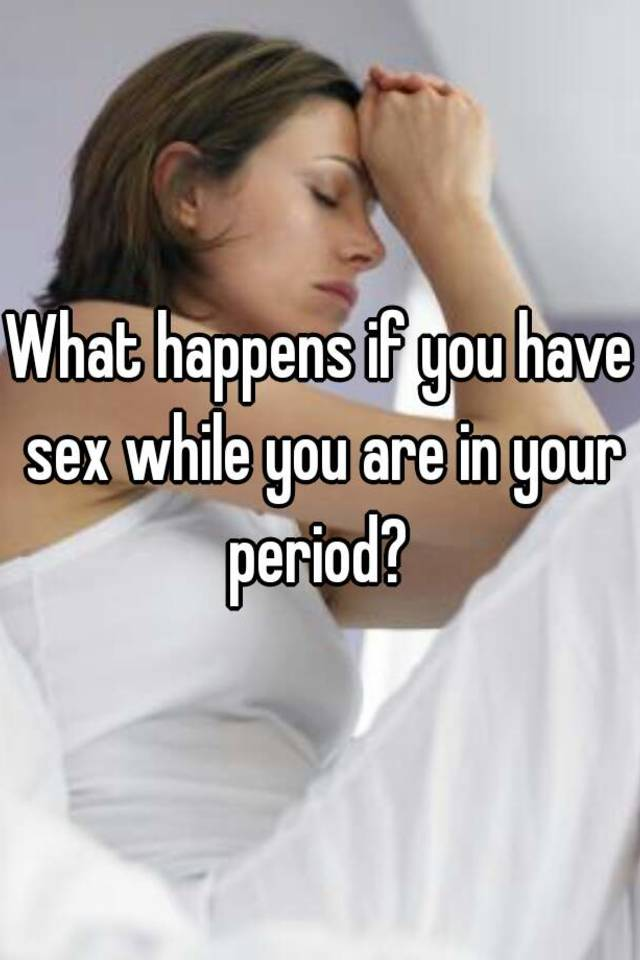 What if you had sex on your period