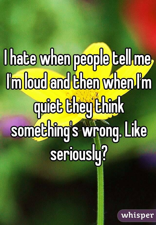 I hate when people tell me I\'m loud and then when I\'m quiet they