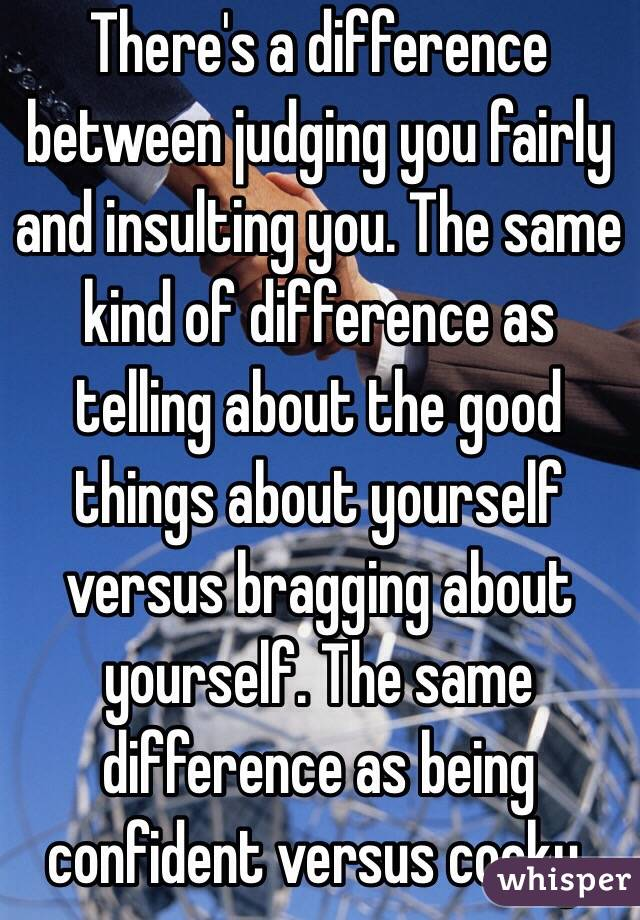 There's a difference between judging you fairly and insulting you. The same kind of difference as telling about the good things about yourself versus bragging about yourself. The same difference as being confident versus cocky.