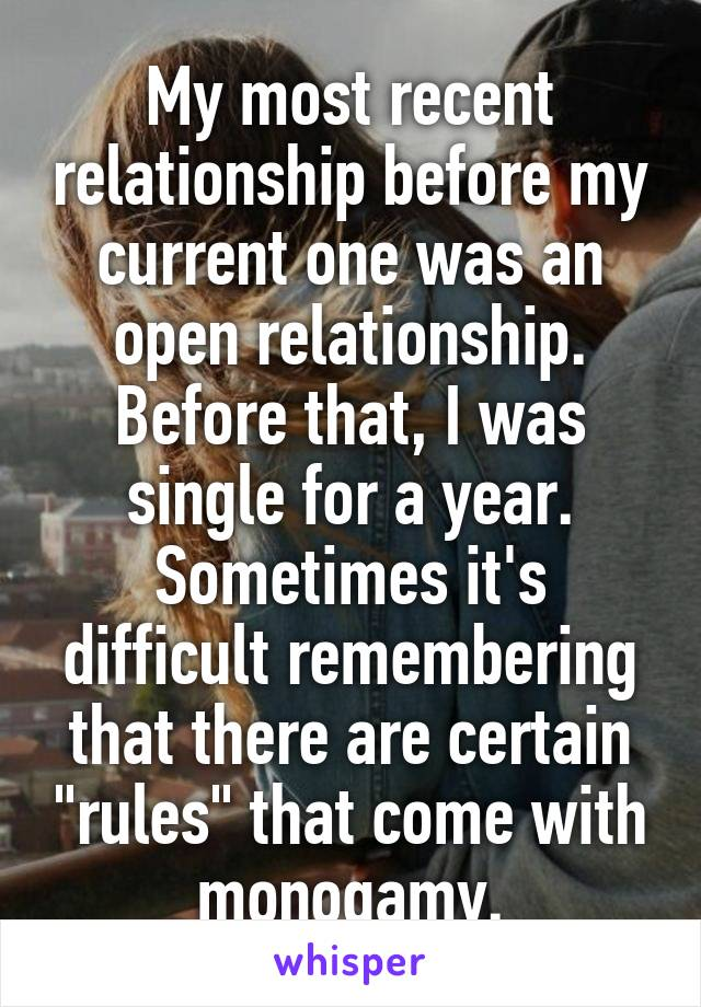 "My most recent relationship before my current one was an open relationship. Before that, I was single for a year. Sometimes it's difficult remembering that there are certain ""rules"" that come with monogamy."