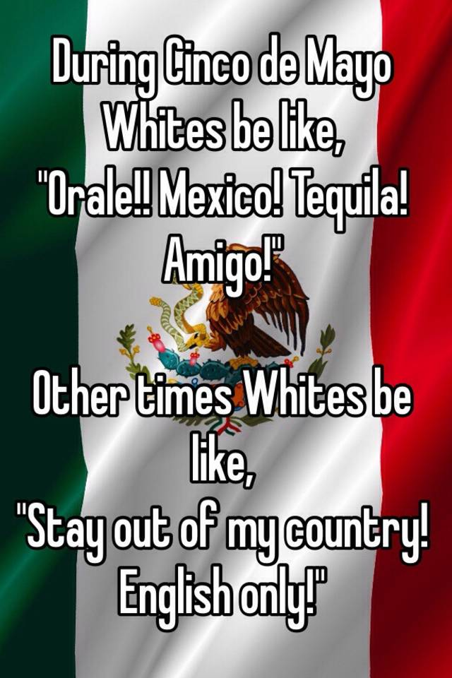 During Cinco De Mayo Whites Be Like E Mexico Tequila Amigo Other Times Stay Out Of My Country English Only