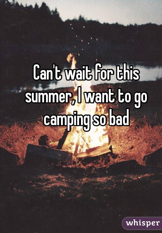 Canu0027t Wait For This Summer, I Want To Go Camping So Bad