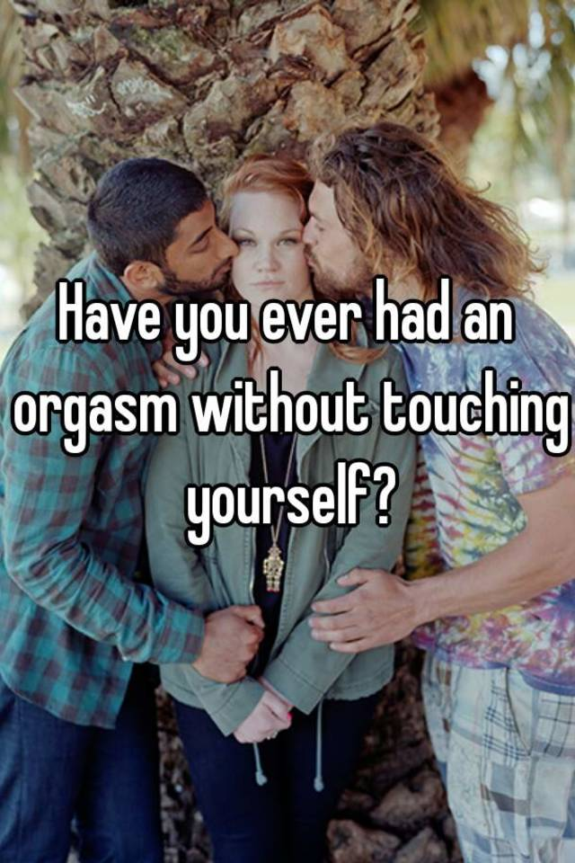 How to have an orgasm without touching yourself