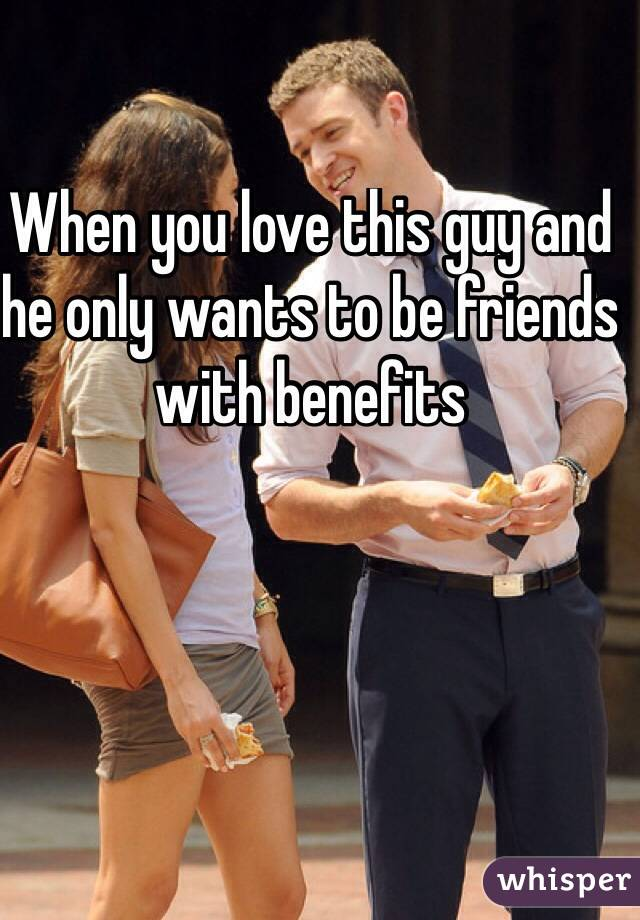 he only wants to be friends with benefits