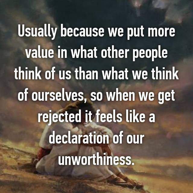 Usually because we put more value in what other people think of us than what we think of ourselves, so when we get rejected it feels like a declaration of our unworthiness.