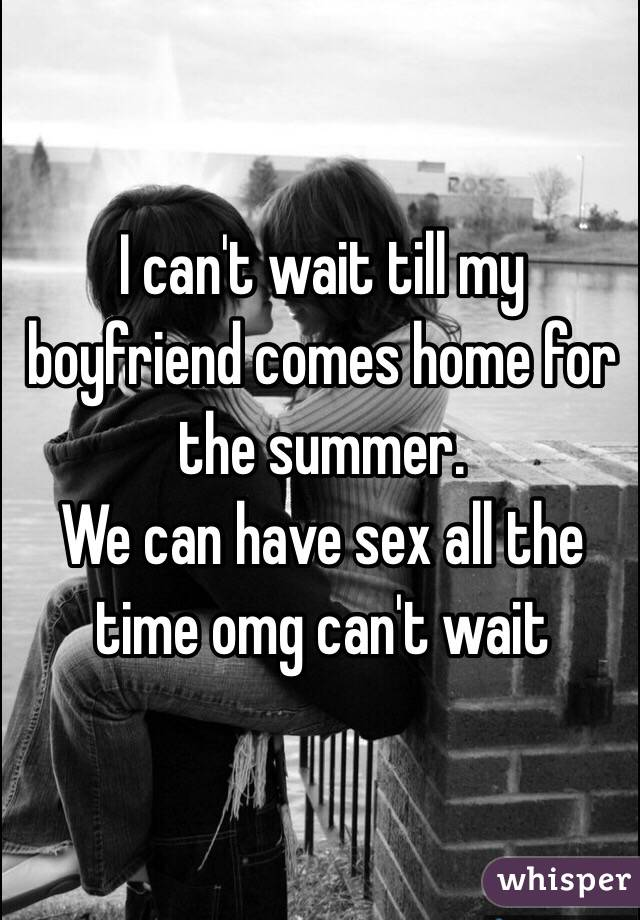 I Canu0027t Wait Till My Boyfriend Comes Home For The Summer. We Can Have Sex  ...