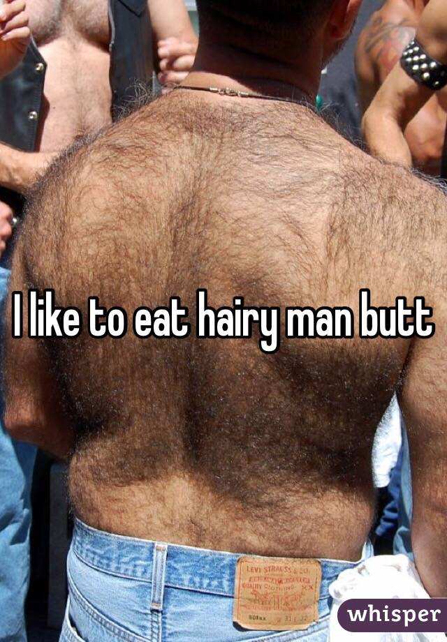 I like to eat hairy man butt