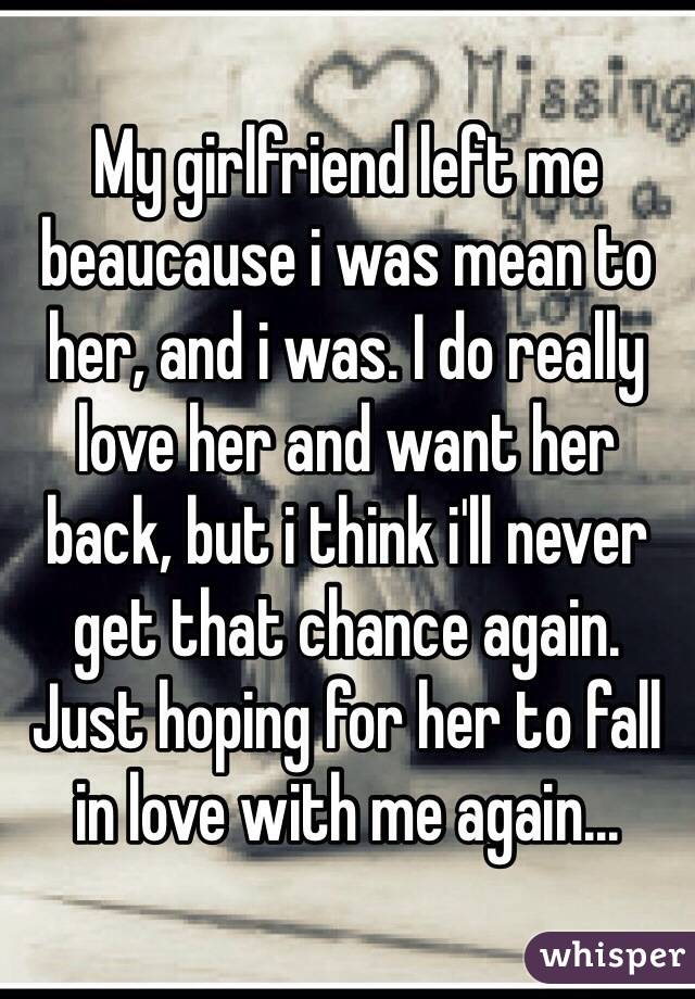 My girlfriend left me beaucause i was mean to her, and i was