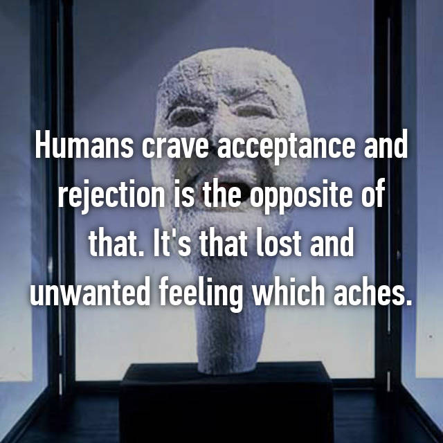 Humans crave acceptance and rejection is the opposite of that. It's that lost and unwanted feeling which aches.
