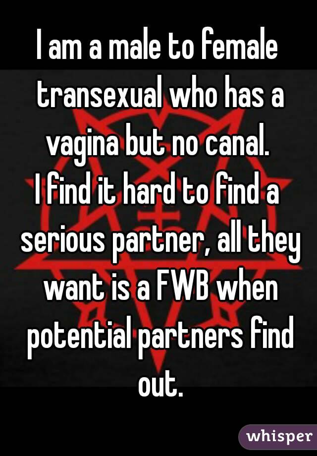 I am a male to female transexual who has a vagina but no canal.  I find it hard to find a serious partner, all they want is a FWB when potential partners find out.