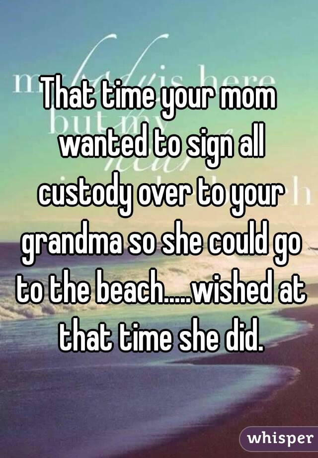 That time your mom wanted to sign all custody over to your grandma so she could go to the beach.....wished at that time she did.