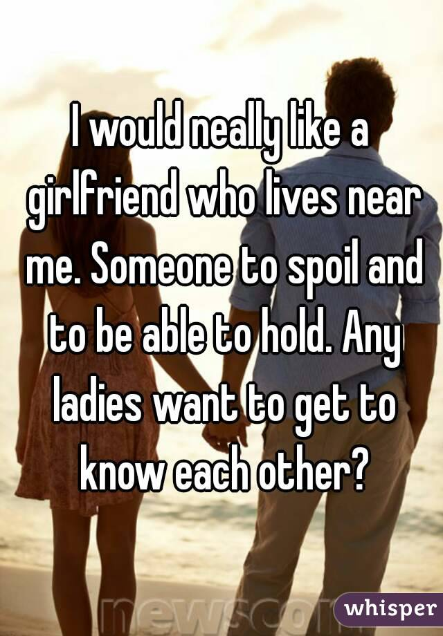 I would neally like a girlfriend who lives near me. Someone to spoil and to be able to hold. Any ladies want to get to know each other?