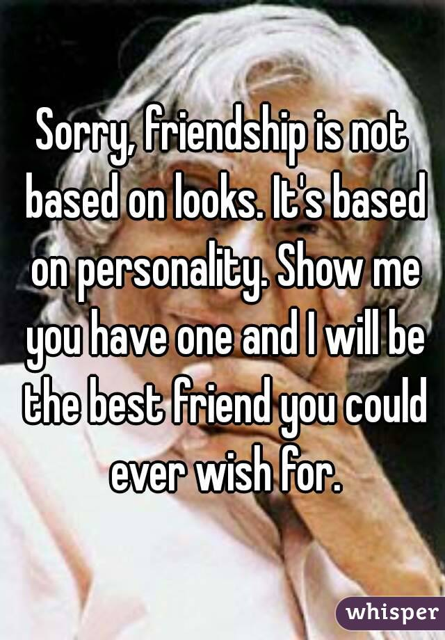 Sorry, friendship is not based on looks  It's based on personality