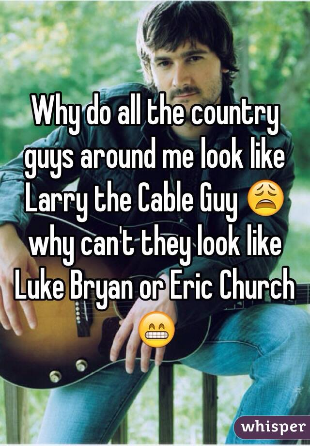 Why do all the country guys around me look like Larry the Cable Guy 😩 why can't they look like Luke Bryan or Eric Church 😁