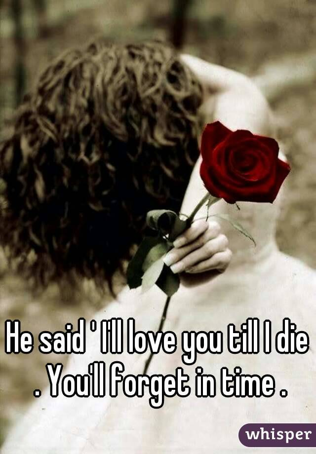 He said ' I'll love you till I die . You'll forget in time .