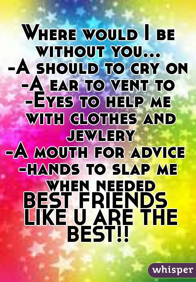 Where would I be without you...  -A should to cry on -A ear to vent to -Eyes to help me with clothes and jewlery -A mouth for advice  -hands to slap me when needed BEST FRIENDS  LIKE U ARE THE BEST!!