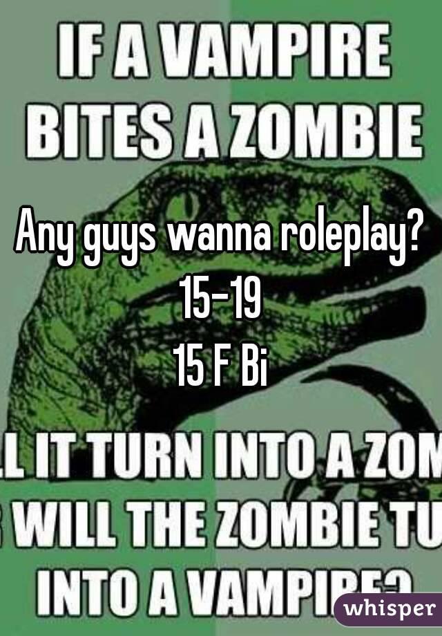 Any guys wanna roleplay? 15-19 15 F Bi
