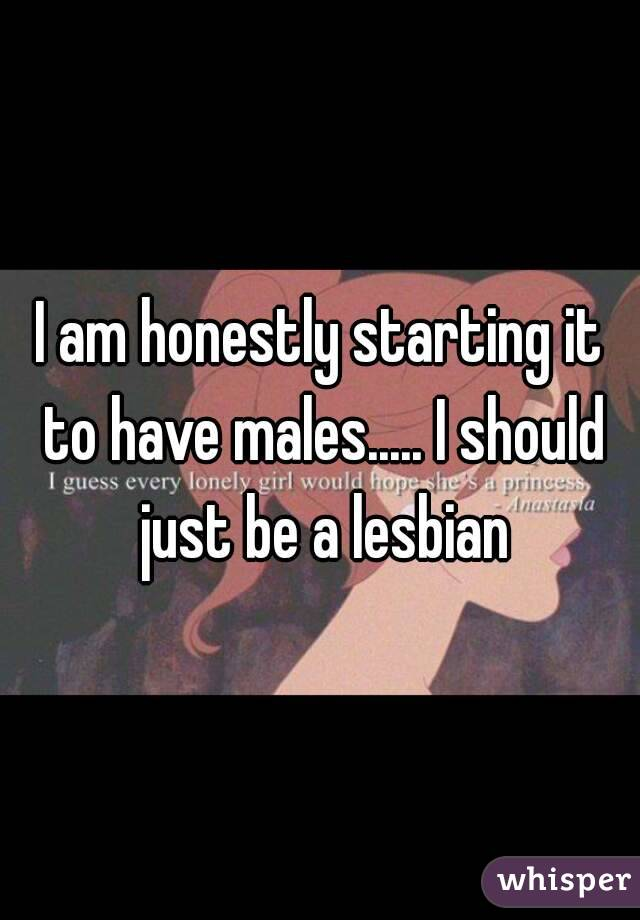 I am honestly starting it to have males..... I should just be a lesbian