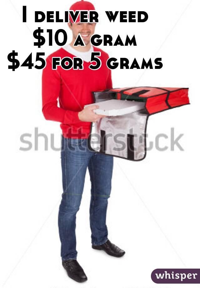 I deliver weed $10 a gram $45 for 5 grams