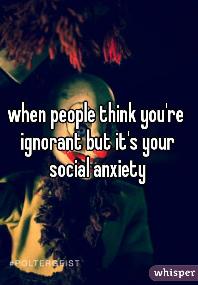 when people think you're ignorant but it's your social anxiety