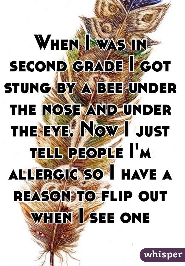 When I was in second grade I got stung by a bee under the nose and under the eye. Now I just tell people I'm allergic so I have a reason to flip out when I see one
