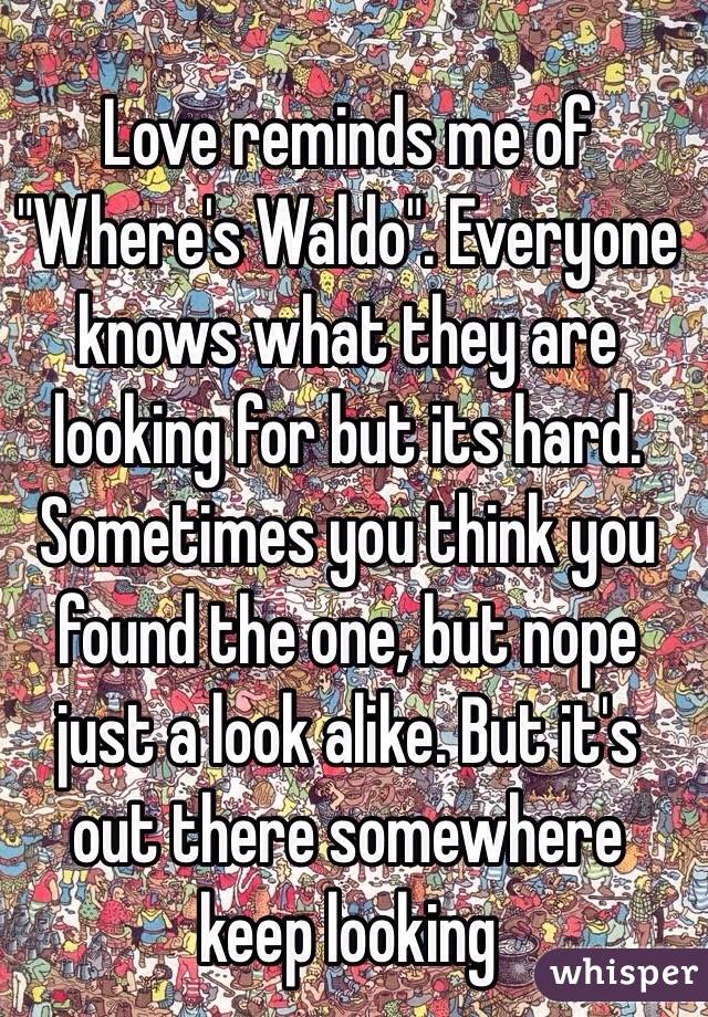 "Love reminds me of ""Where's Waldo"". Everyone knows what they are looking for but its hard. Sometimes you think you found the one, but nope just a look alike. But it's out there somewhere keep looking"