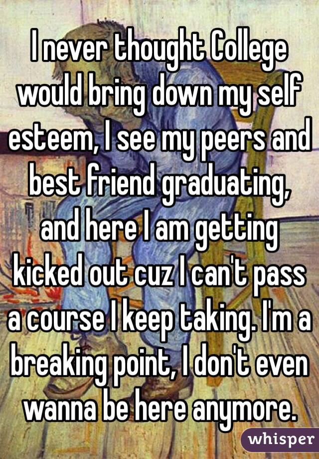 I never thought College would bring down my self esteem, I see my peers and best friend graduating, and here I am getting kicked out cuz I can't pass a course I keep taking. I'm a breaking point, I don't even wanna be here anymore.