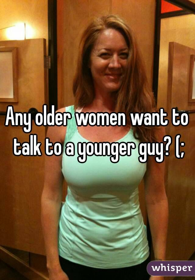 Any older women want to talk to a younger guy? (;