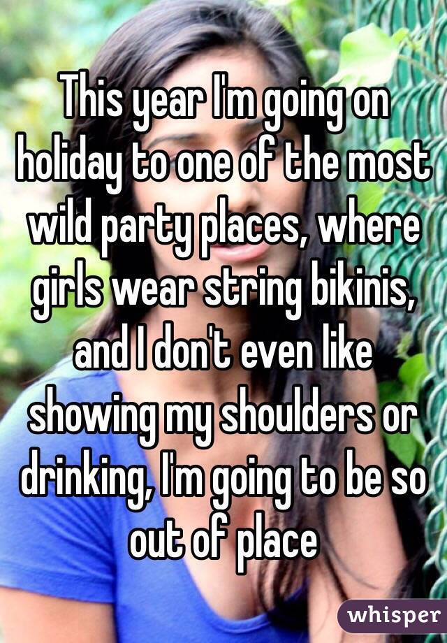 This year I'm going on holiday to one of the most wild party places, where girls wear string bikinis, and I don't even like showing my shoulders or drinking, I'm going to be so out of place