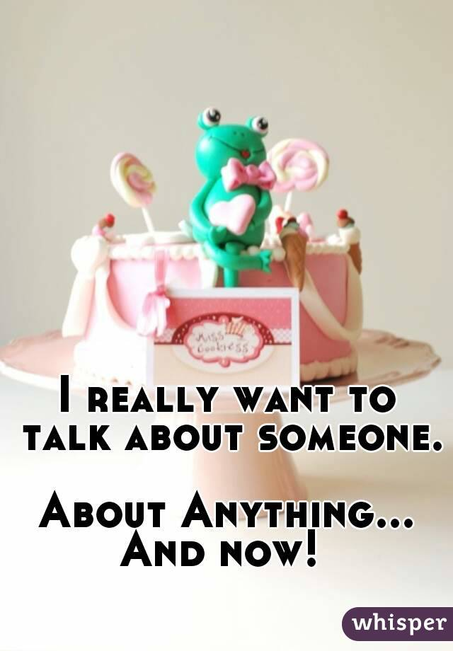 I really want to talk about someone.  About Anything... And now!