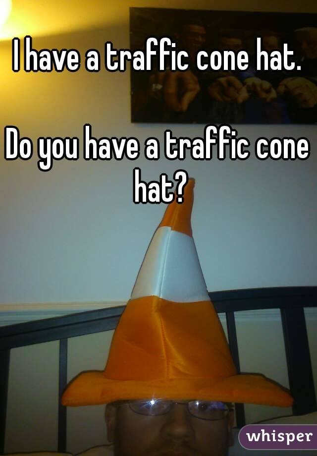 I have a traffic cone hat.  Do you have a traffic cone hat?
