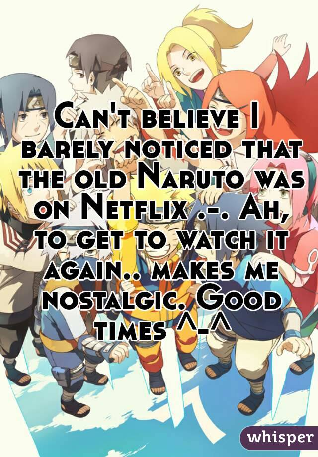 Can't believe I barely noticed that the old Naruto was on Netflix .-. Ah, to get to watch it again.. makes me nostalgic. Good times ^-^